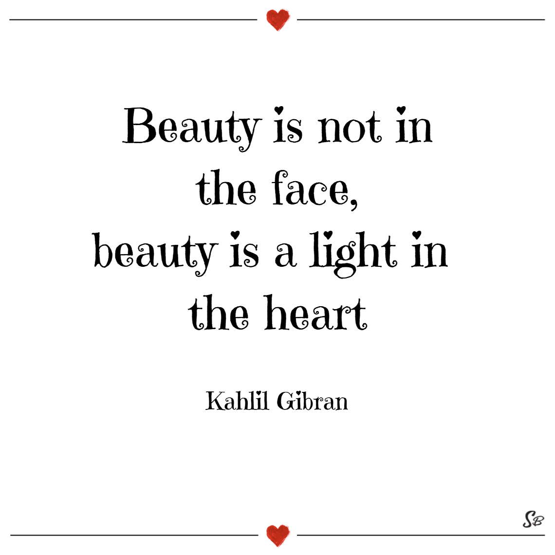 Beauty is not in the face, beauty is a light in the heart. – kahlil gibran