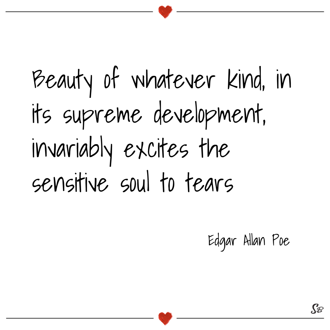 Beauty of whatever kind, in its supreme development, invariably excites the sensitive soul to tears. – edgar allan poe
