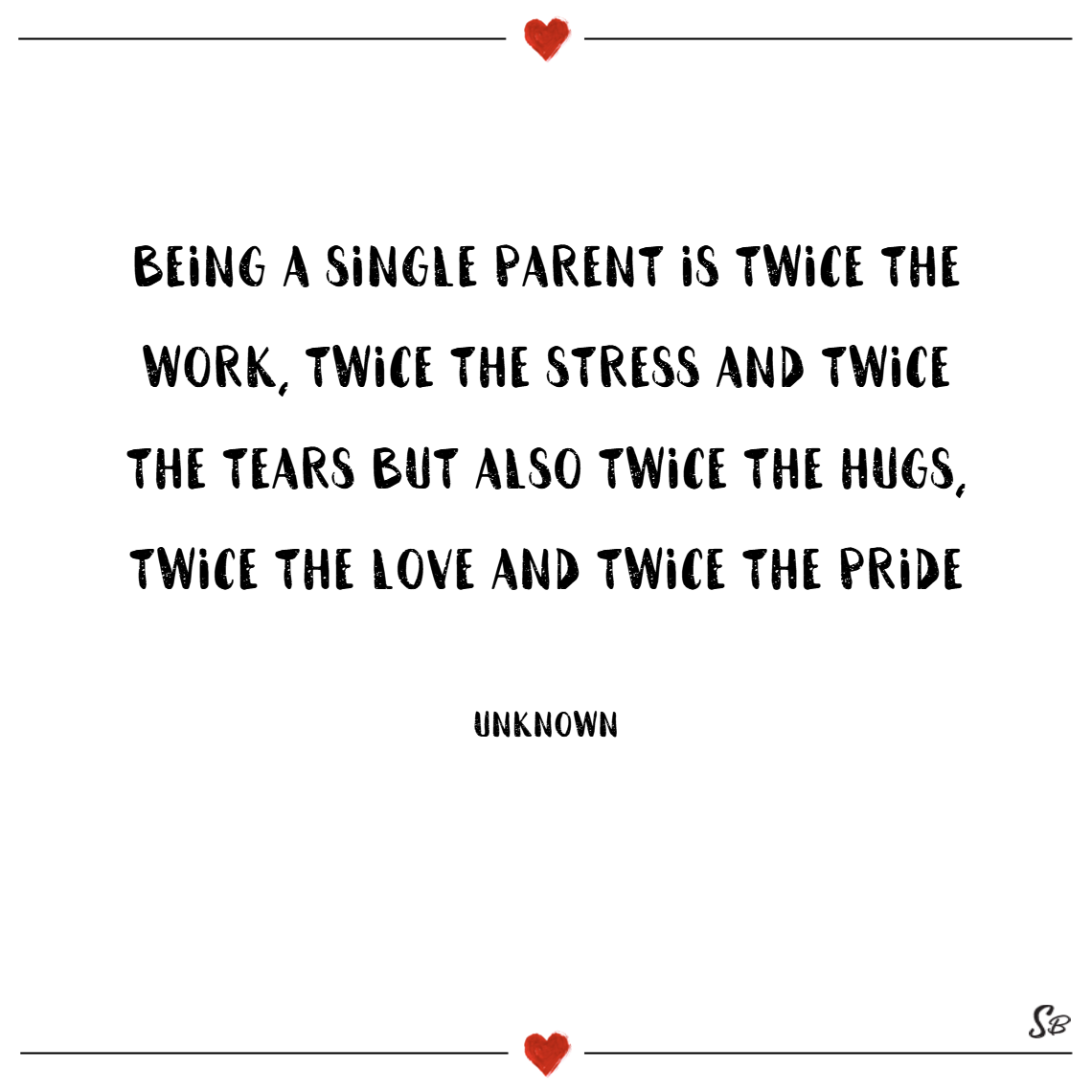 Being a single parent is twice the work, twice the stress and twice the tears but also twice the hugs, twice the love and twice the pride. – unknown single mom quotes