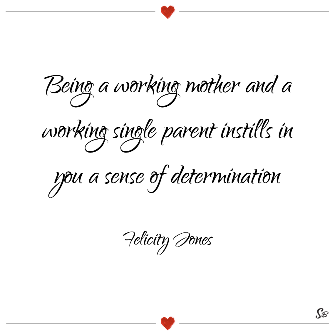 Being a working mother and a working single parent instills in you a sense of determination. – felicity jones