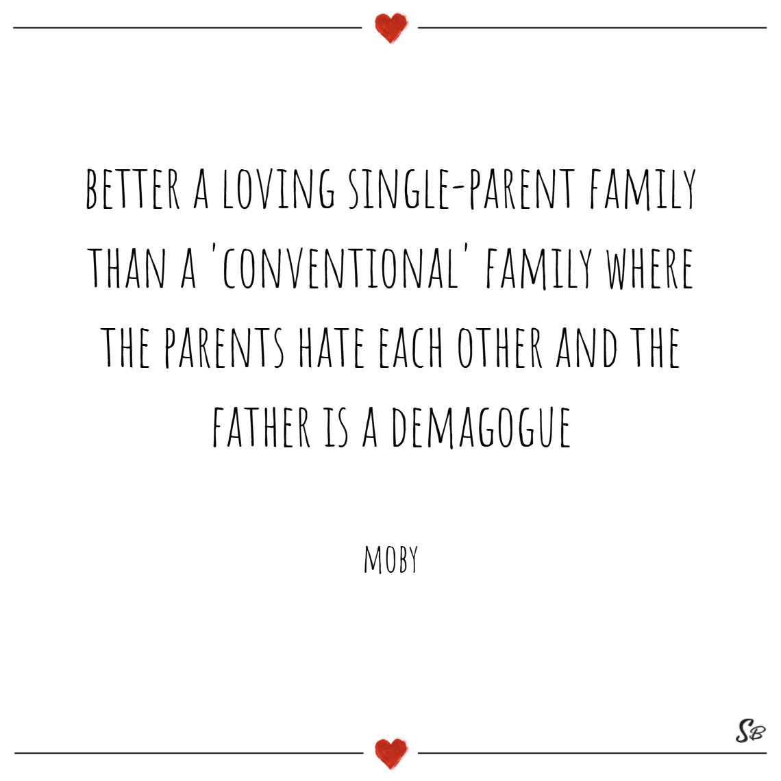 Better a loving single parent family than a 'conventional' family where the parents hate each other and the father is a demagogue. – moby