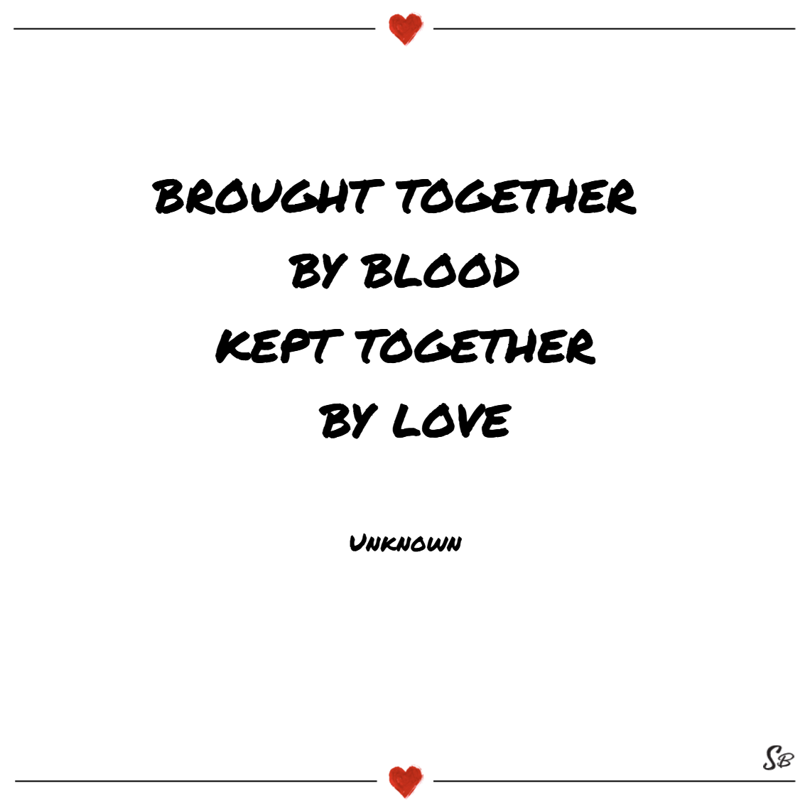 Brought together by blood, kept together by love. – unknown