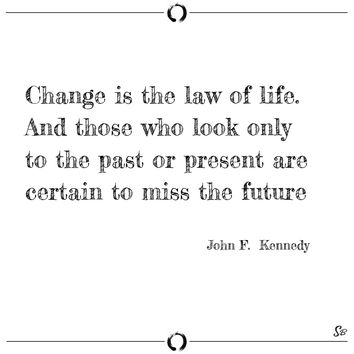 Change is the law of life. and those who look only to the past or present are certain to miss the future. – john f. kennedy
