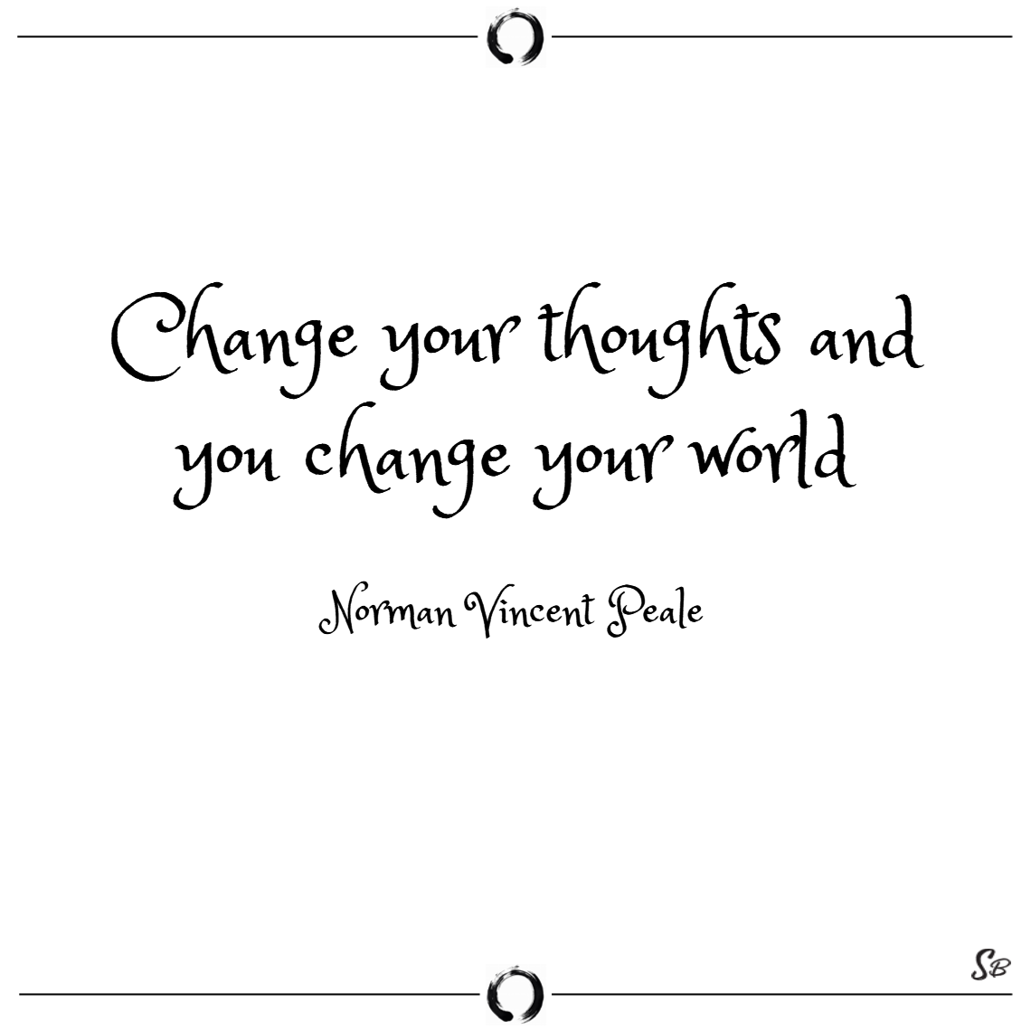 Change your thoughts and you change your world. – norman vincent peale