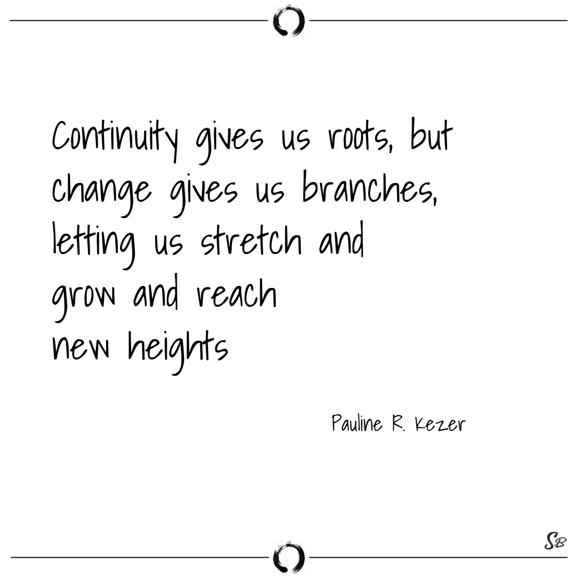 Continuity gives us roots, but change gives us branches, letting us stretch and grow and reach new heights. – pauline r. kezer