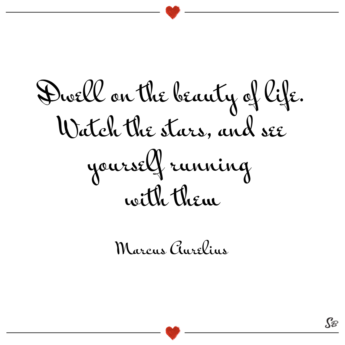Dwell on the beauty of life. watch the stars, and see yourself running with them. – marcus aurelius