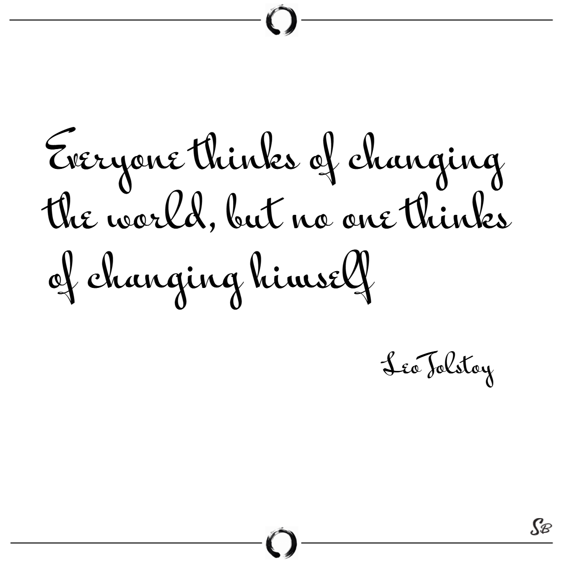 Everyone thinks of changing the world, but no one thinks of changing himself. – leo tolstoy