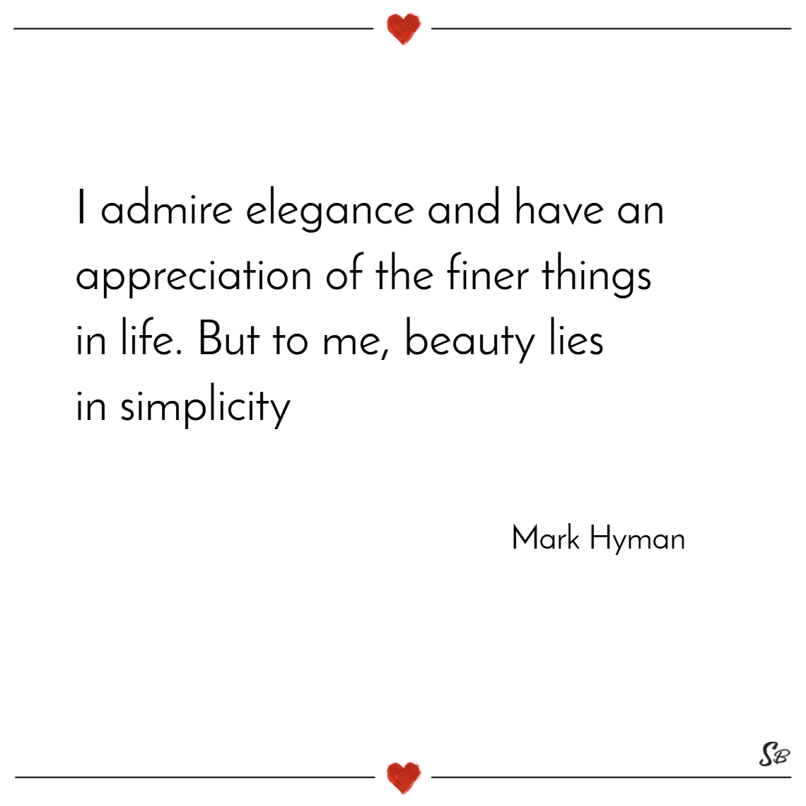I admire elegance and have an appreciation of the finer things in life. but to me, beauty lies in simplicity. – mark hyman