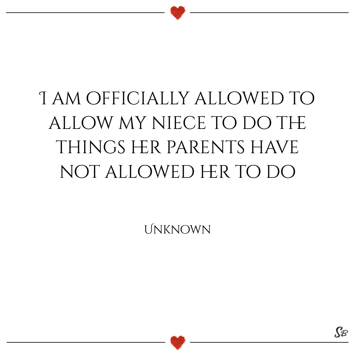 I am officially allowed to allow my niece to do the things her parents have not allowed her to do. – unknown