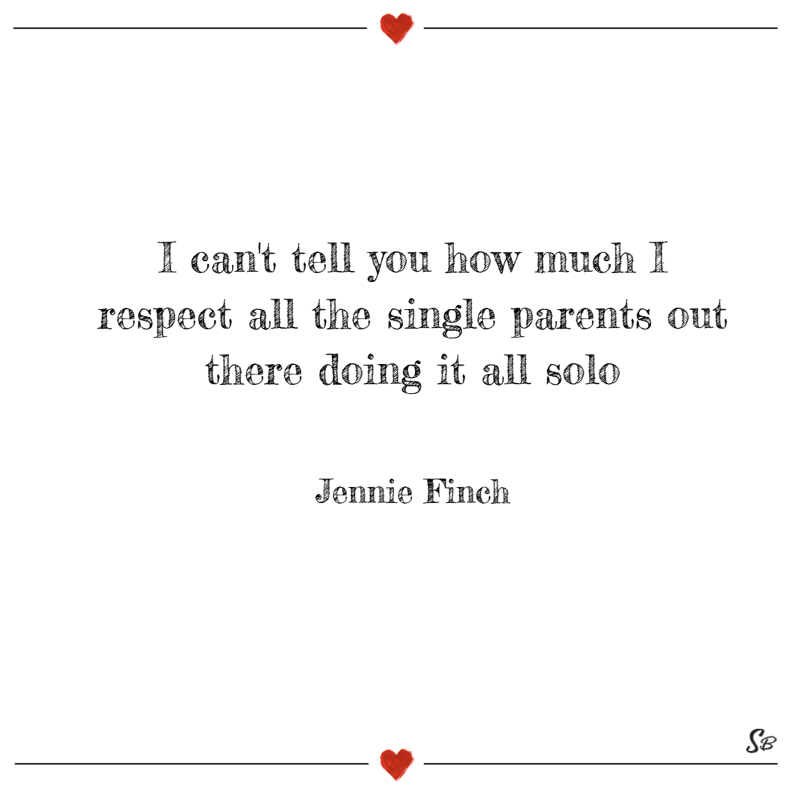 I can't tell you how much i respect all the single parents out there doing it all solo. – jennie finch single mom quotes
