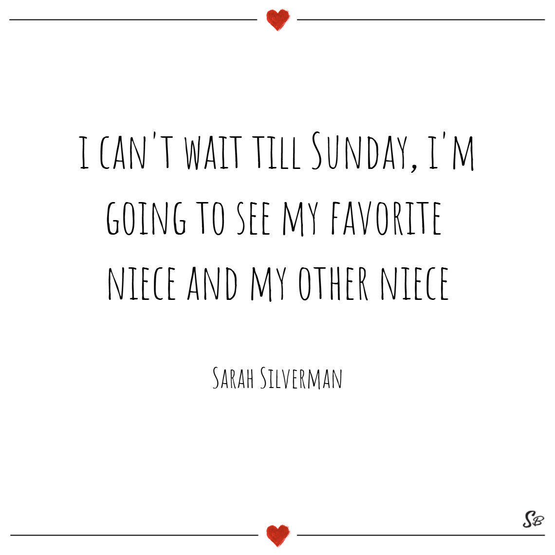 I can't wait till sunday, i'm going to see my favorite niece and my other niece. – sarah silverman