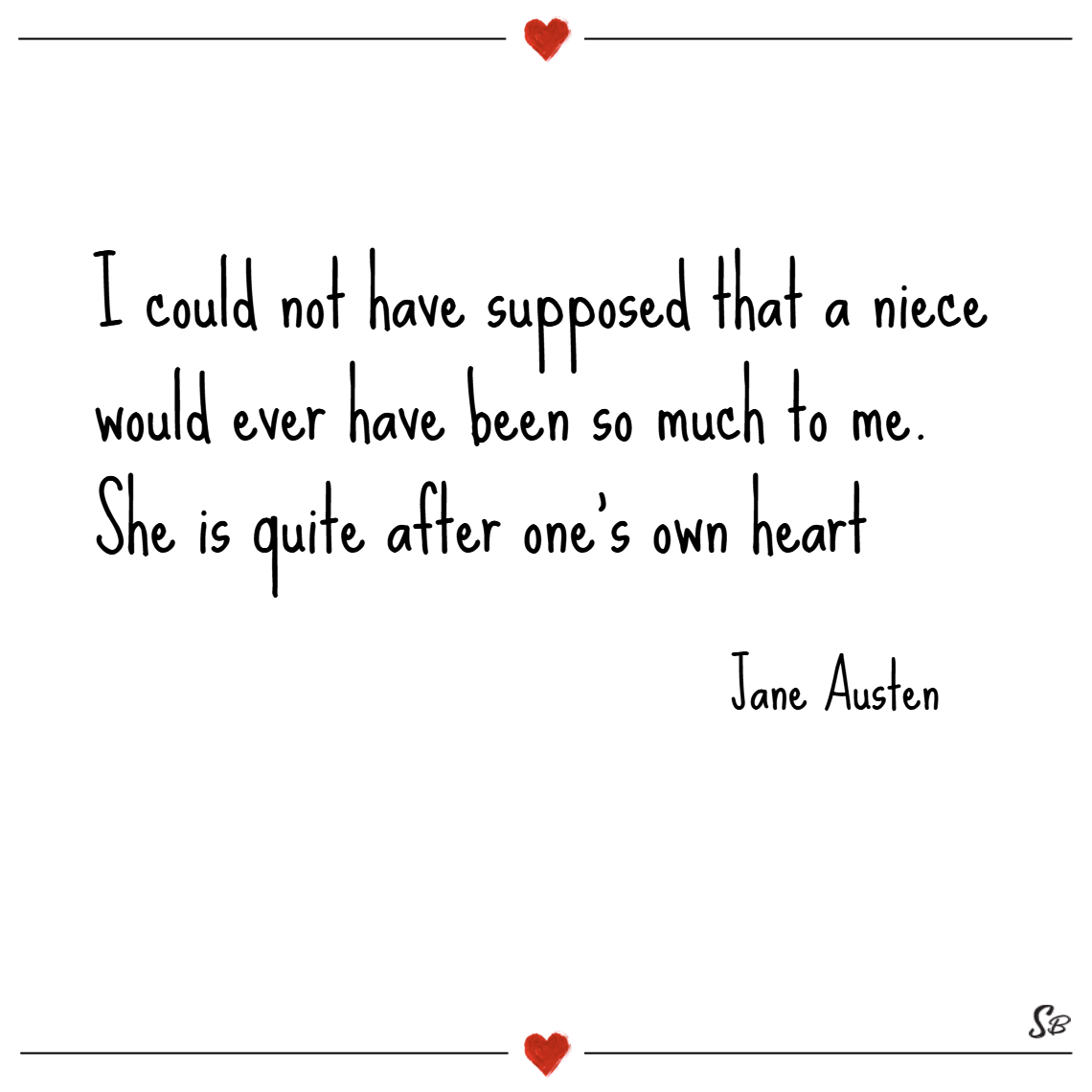 I could not have supposed that a niece would ever have been so much to me. she is quite after one's own heart. – jane austen niece quotes