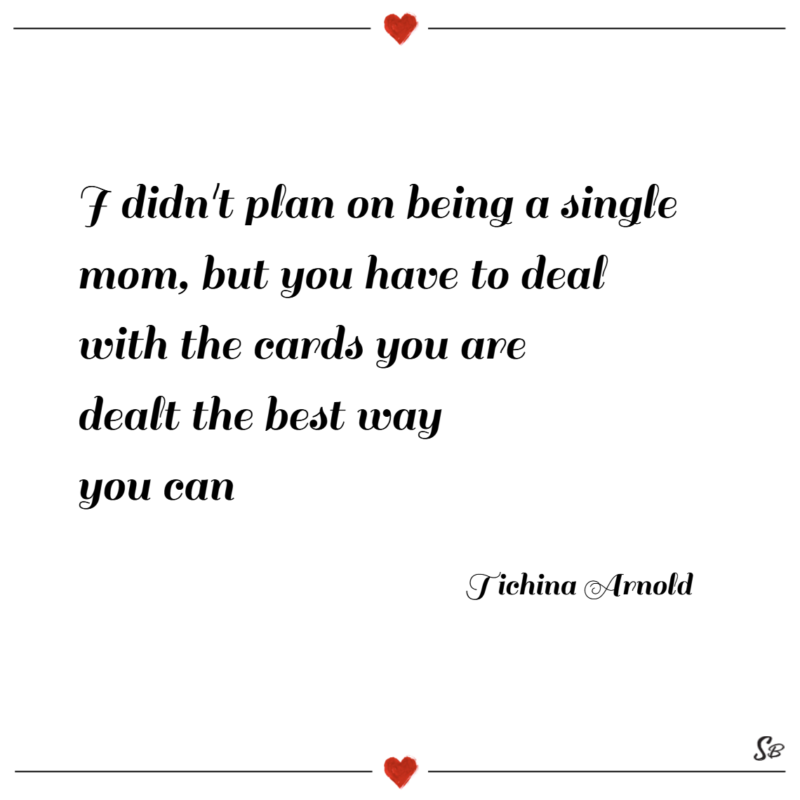 I didn't plan on being a single mom, but you have to deal with the cards you are dealt the best way you can. – tichina arnold