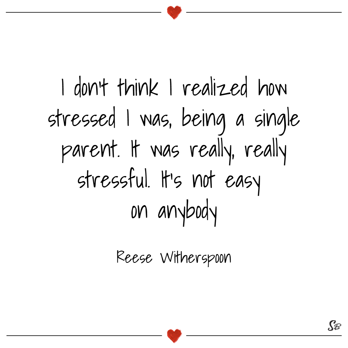 I don't think i realized how stressed i was, being a single parent. it was really, really stressful. it's not easy on anybody. – reese witherspoon