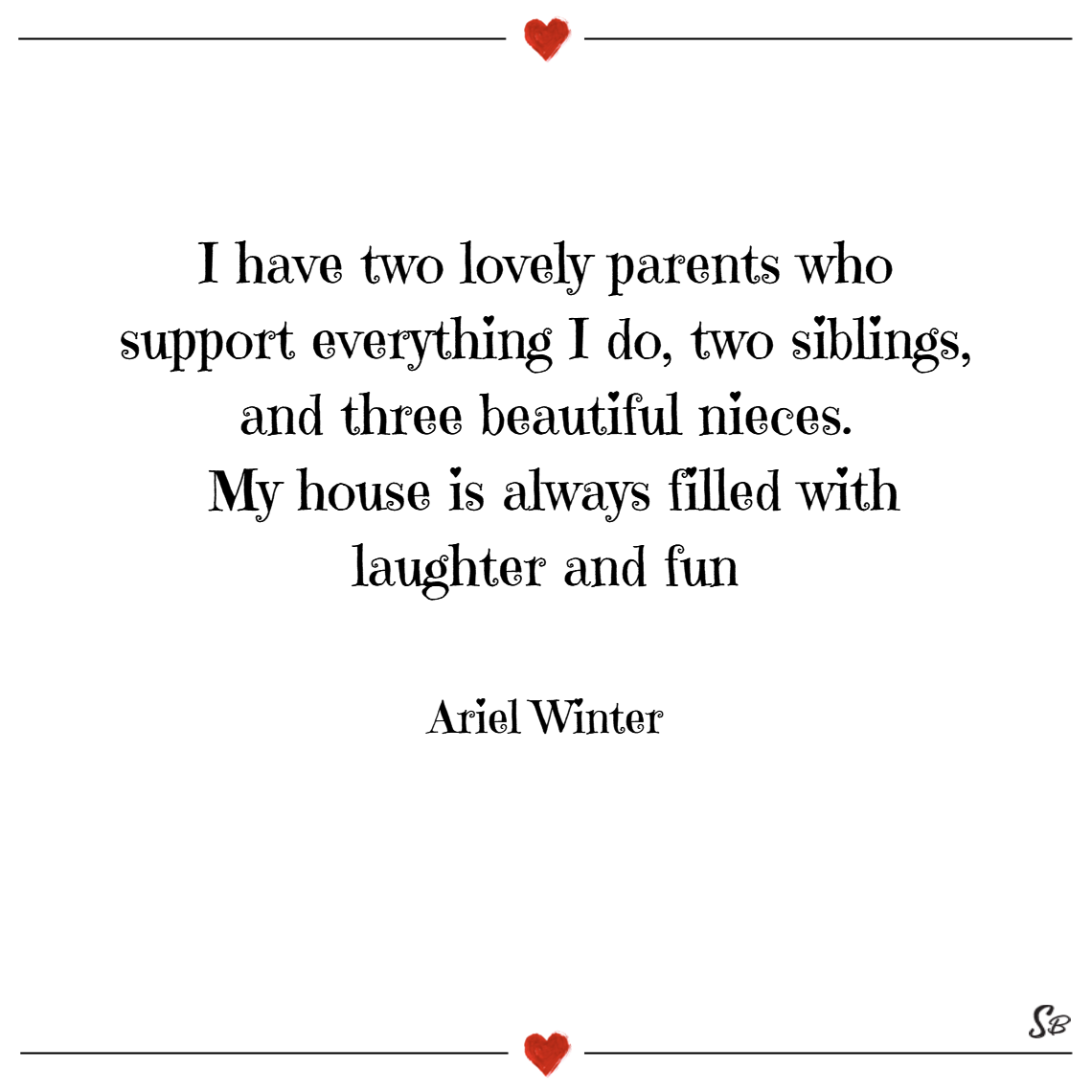 I have two lovely parents who support everything i do, two siblings, and three beautiful nieces. my house is always filled with laughter and fun! – ariel winter