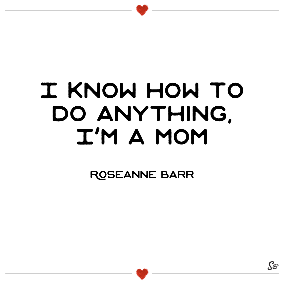 I know how to do anything, i'm a mom. – roseanne barr single mom quotes