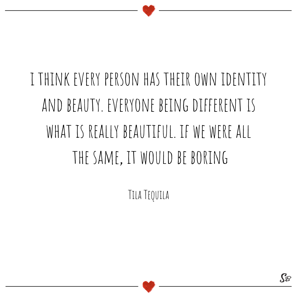 I think every person has their own identity and beauty. everyone being different is what is really beautiful. if we were all the same, it would be boring. – tila tequila