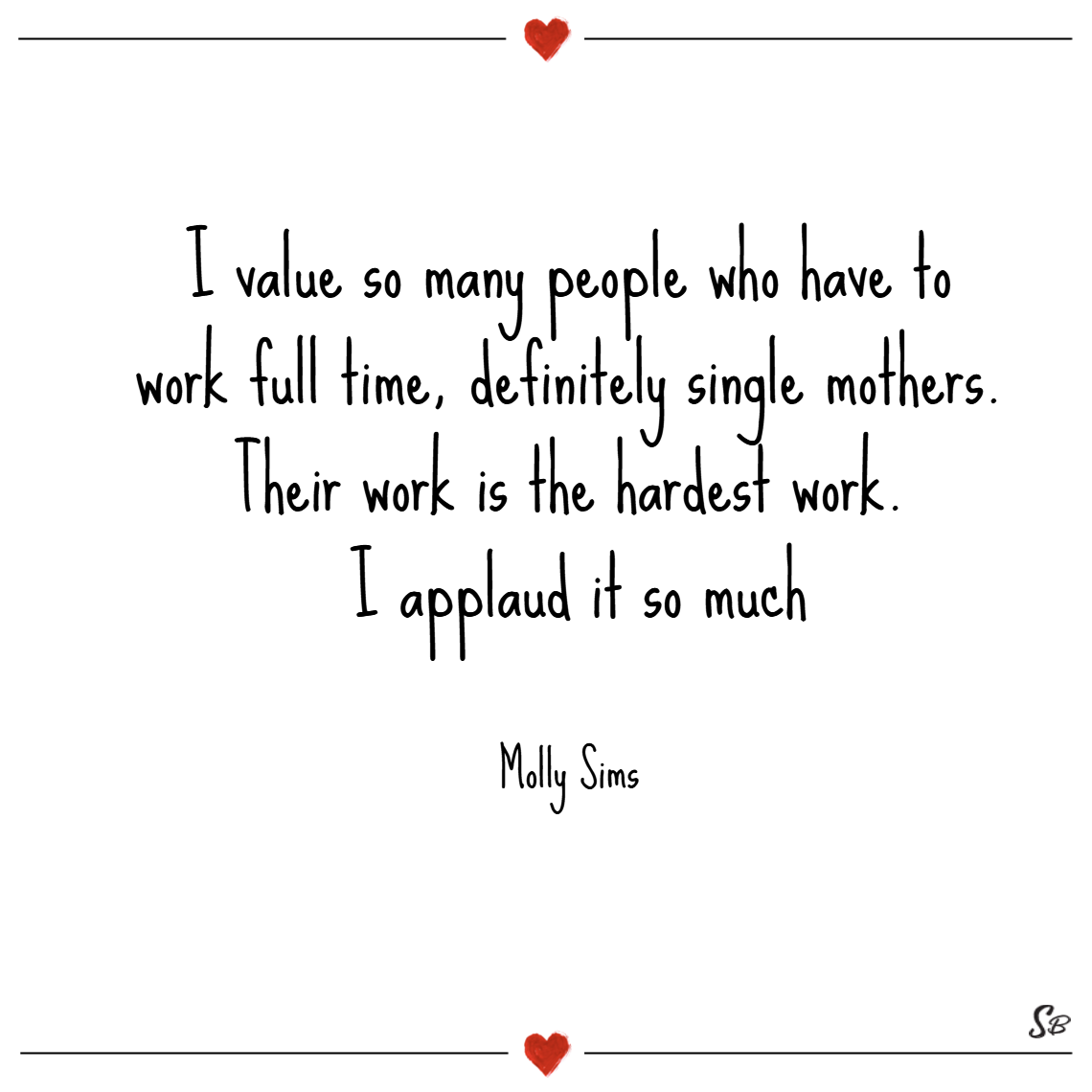 I value so many people who have to work full time, definitely single mothers. their work is the hardest work. i applaud it so much. – molly sims