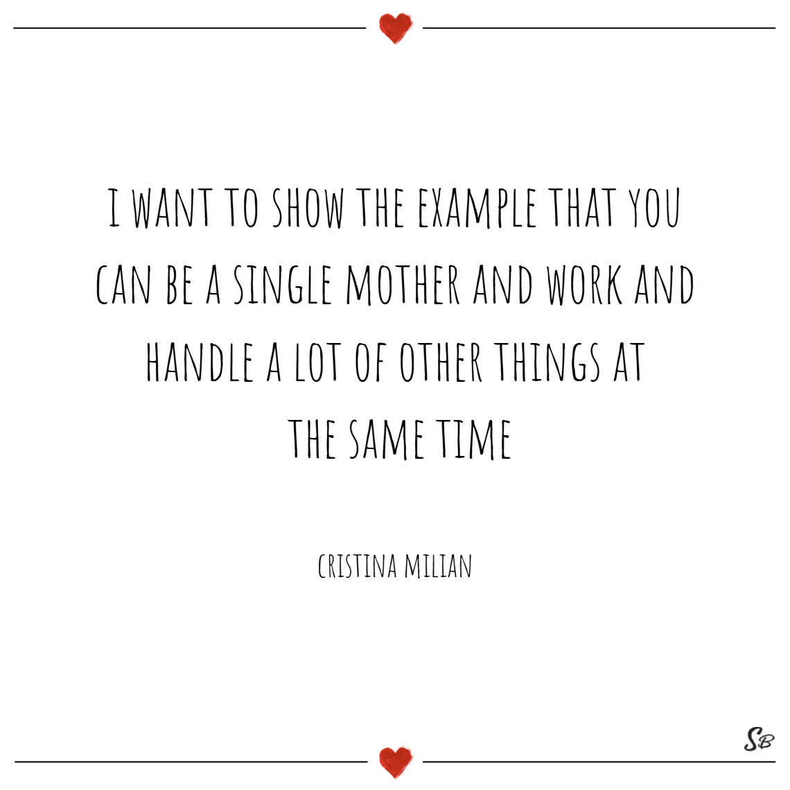 I want to show the example that you can be a single mother and work and handle a lot of other things at the same time. – christina milian