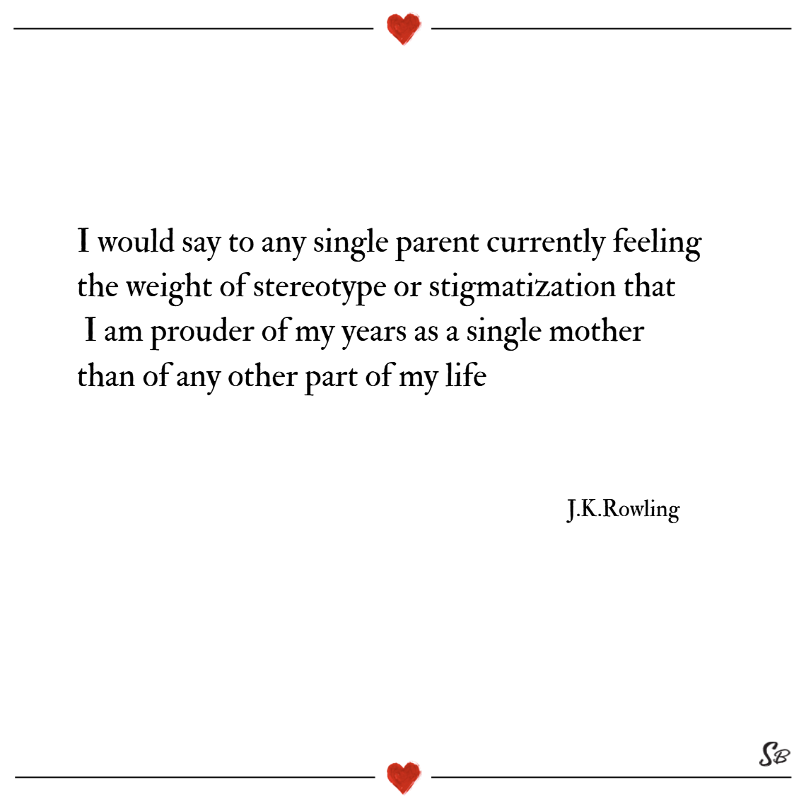 I would say to any single parent currently feeling the weight of stereotype or stigmatization that i am prouder of my years as a single mother than of any other part of my life. – j.k. rowling