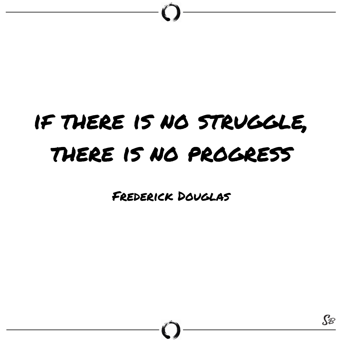 If there is no struggle, there is no progress. – frederick douglass