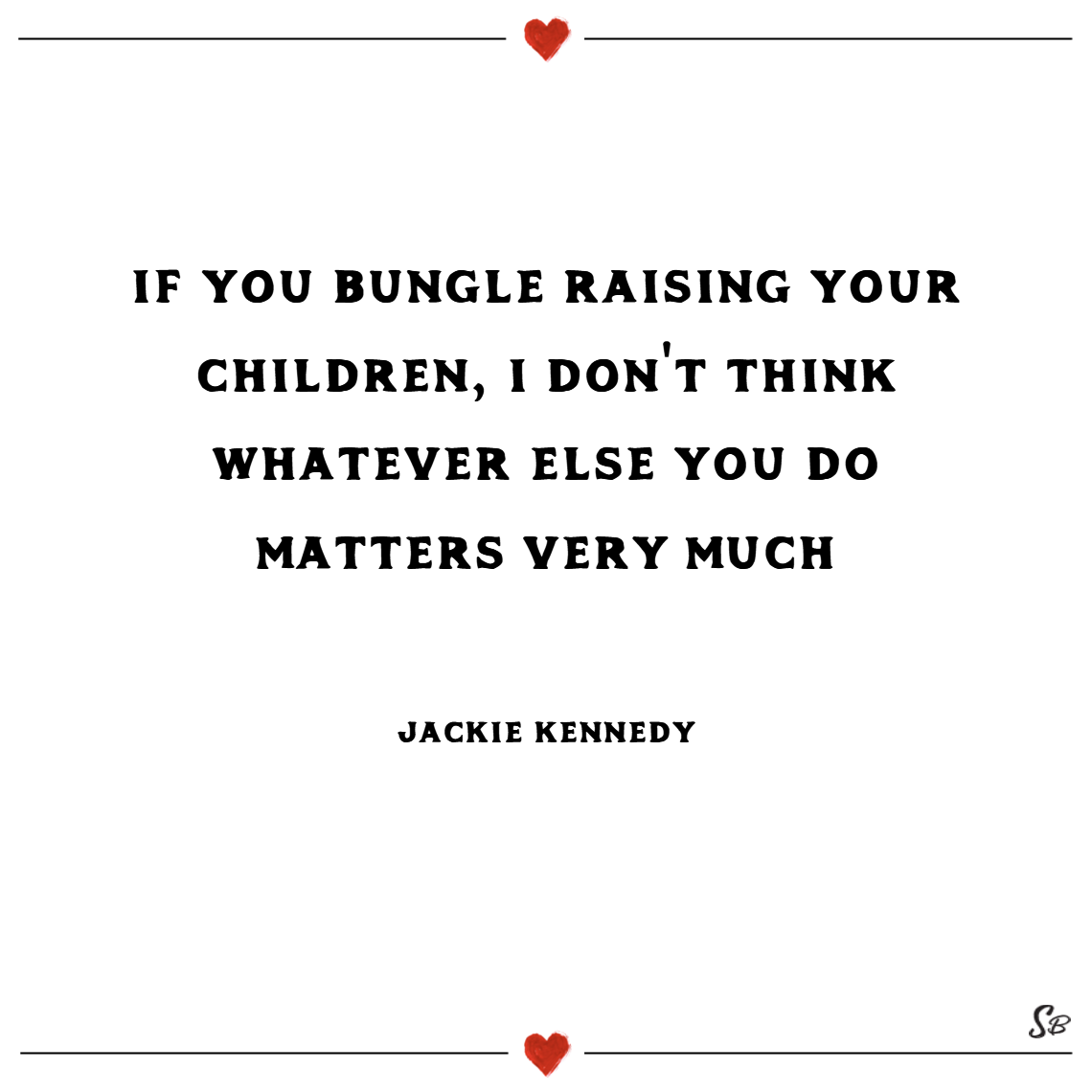 If you bungle raising your children, i don't think whatever else you do matters very much. – jackie kennedy