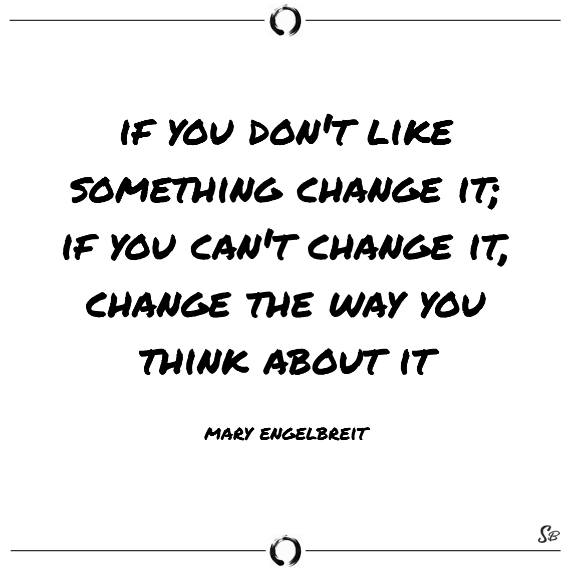 If you don't like something change it; if you can't change it, change the way you think about it. – mary engelbreit change quotes