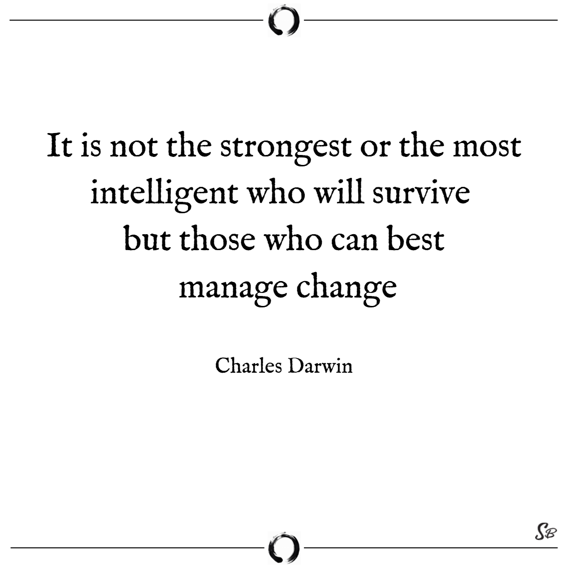 It is not the strongest or the most intelligent who will survive but those who can best manage change. – charles darwin