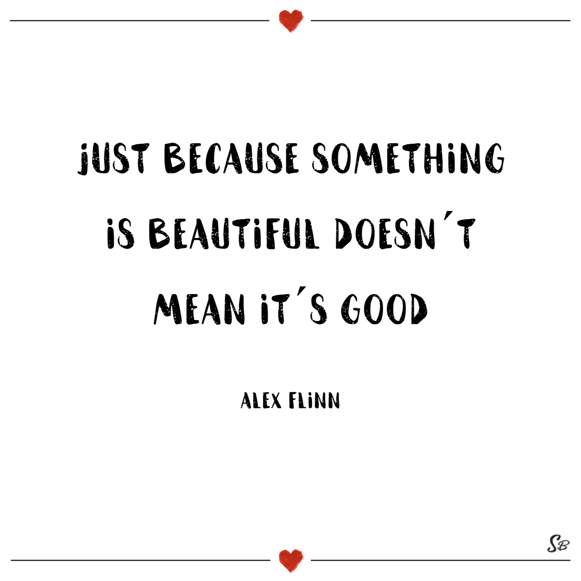 Just because something is beautiful doesn´t mean it´s good. – alex flinn