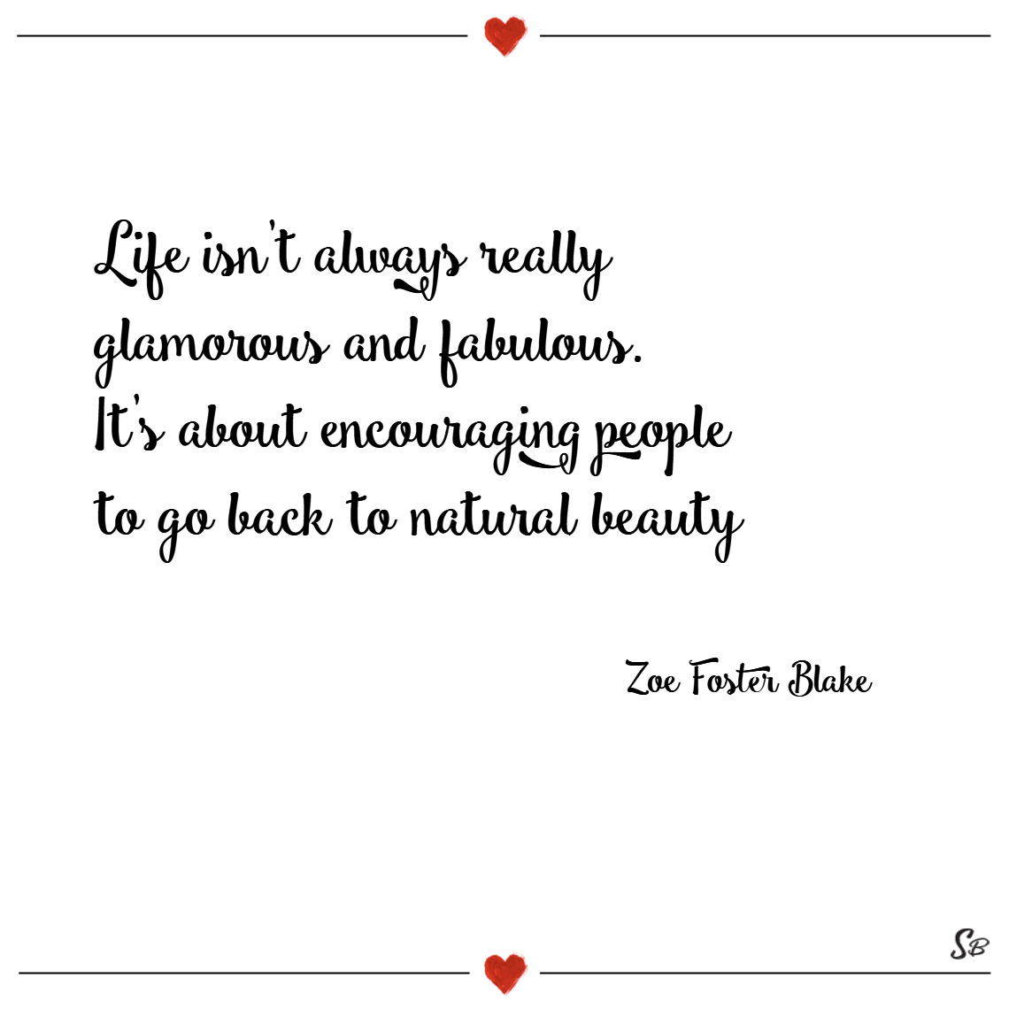 Life isn't always really glamorous and fabulous. it's about encouraging people to go back to natural beauty. – zoe foster blake