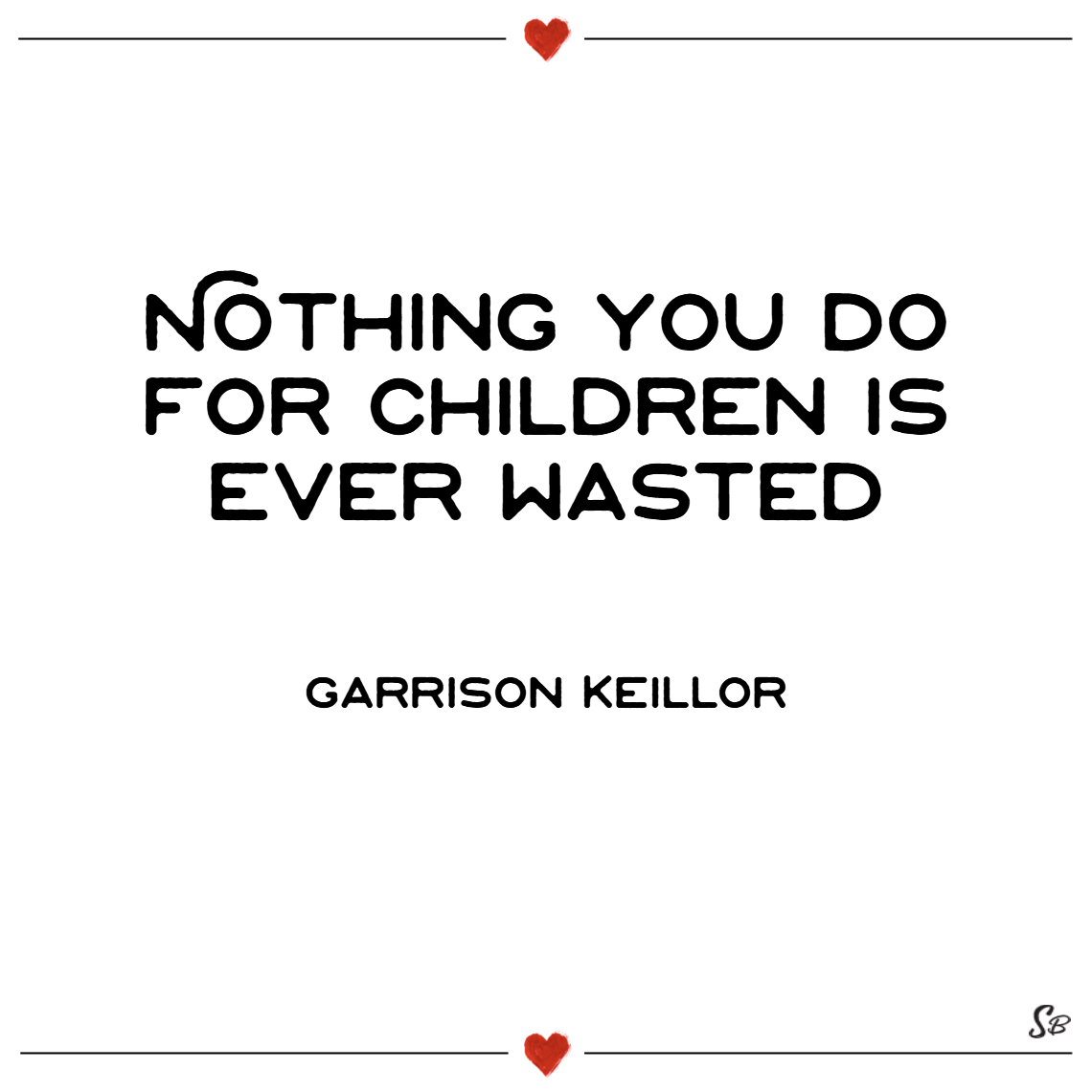 Nothing you do for children is ever wasted. – garrison keillor single mom quotes