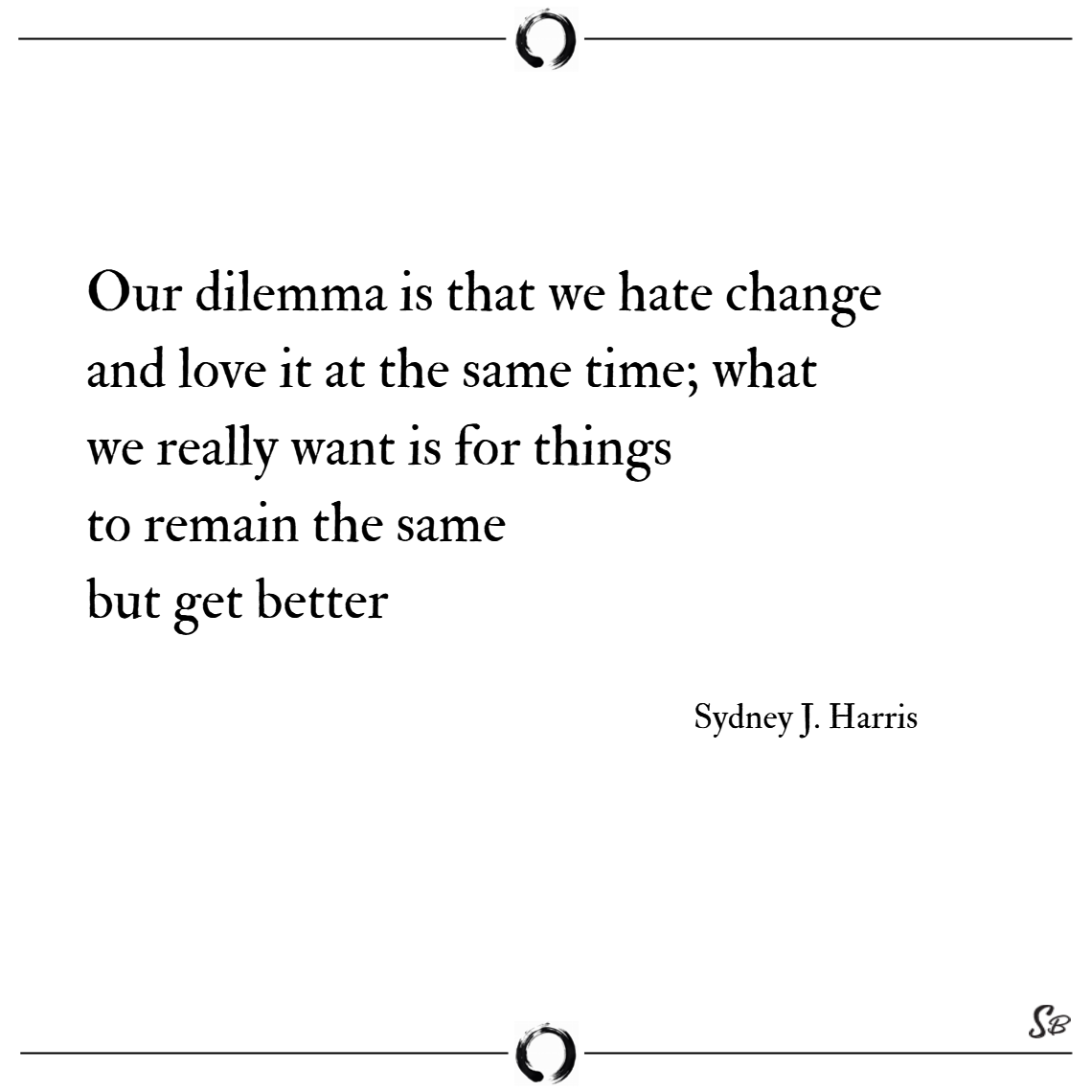 Our dilemma is that we hate change and love it at the same time; what we really want is for things to remain the same but get better. – sydney j. harris