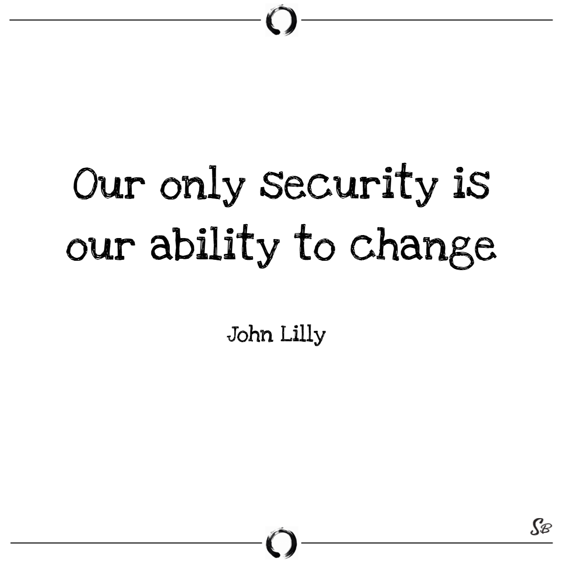 Our only security is our ability to change. – john lilly change quotes