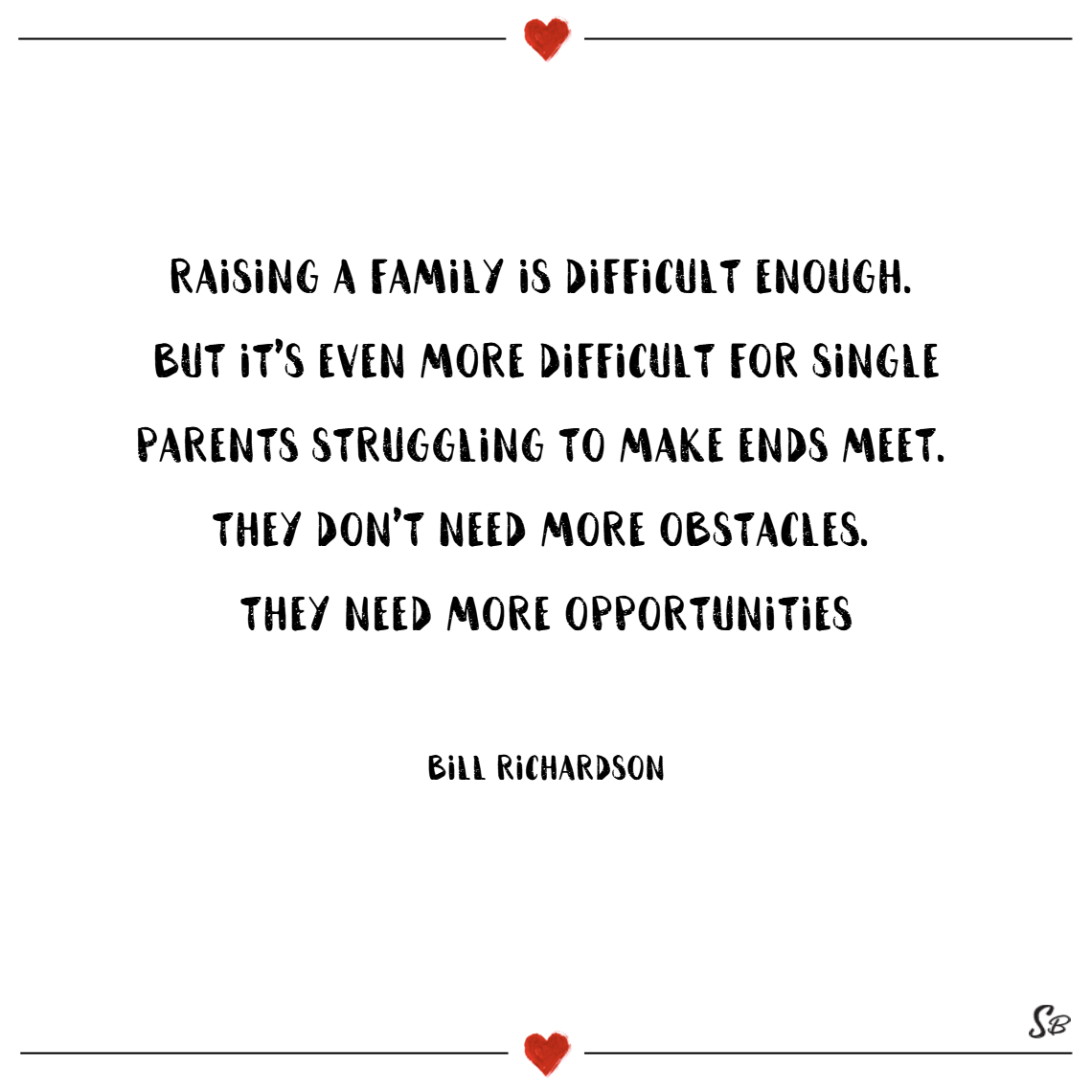 Raising a family is difficult enough. but it's even more difficult for single parents struggling to make ends meet. they don't need more obstacles. they need more opportunities. – bill richardson