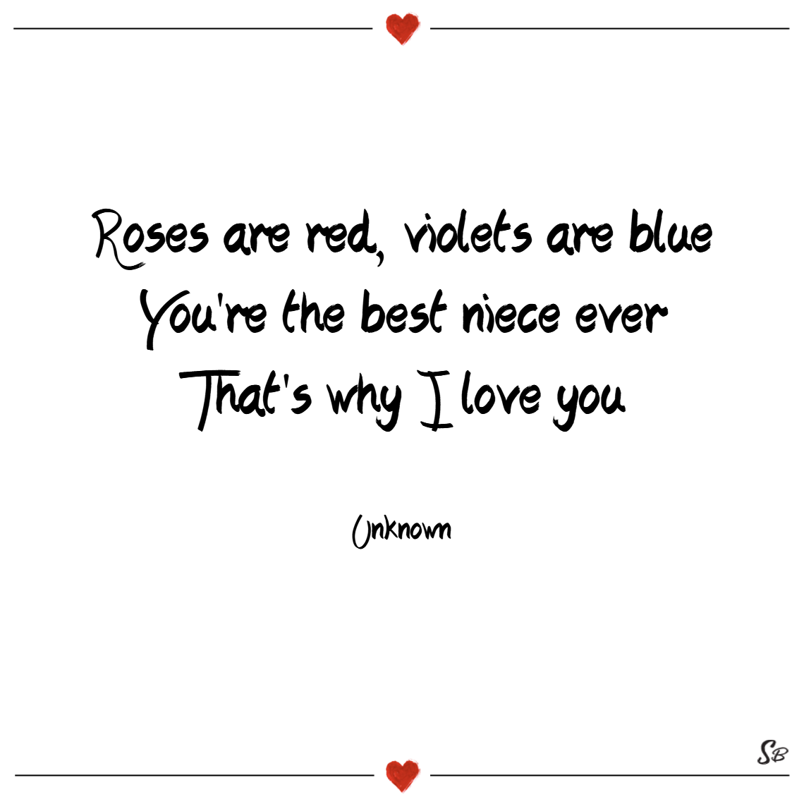 Roses are red, violets are blue, you're the best niece ever, that's why i love you. – unknown