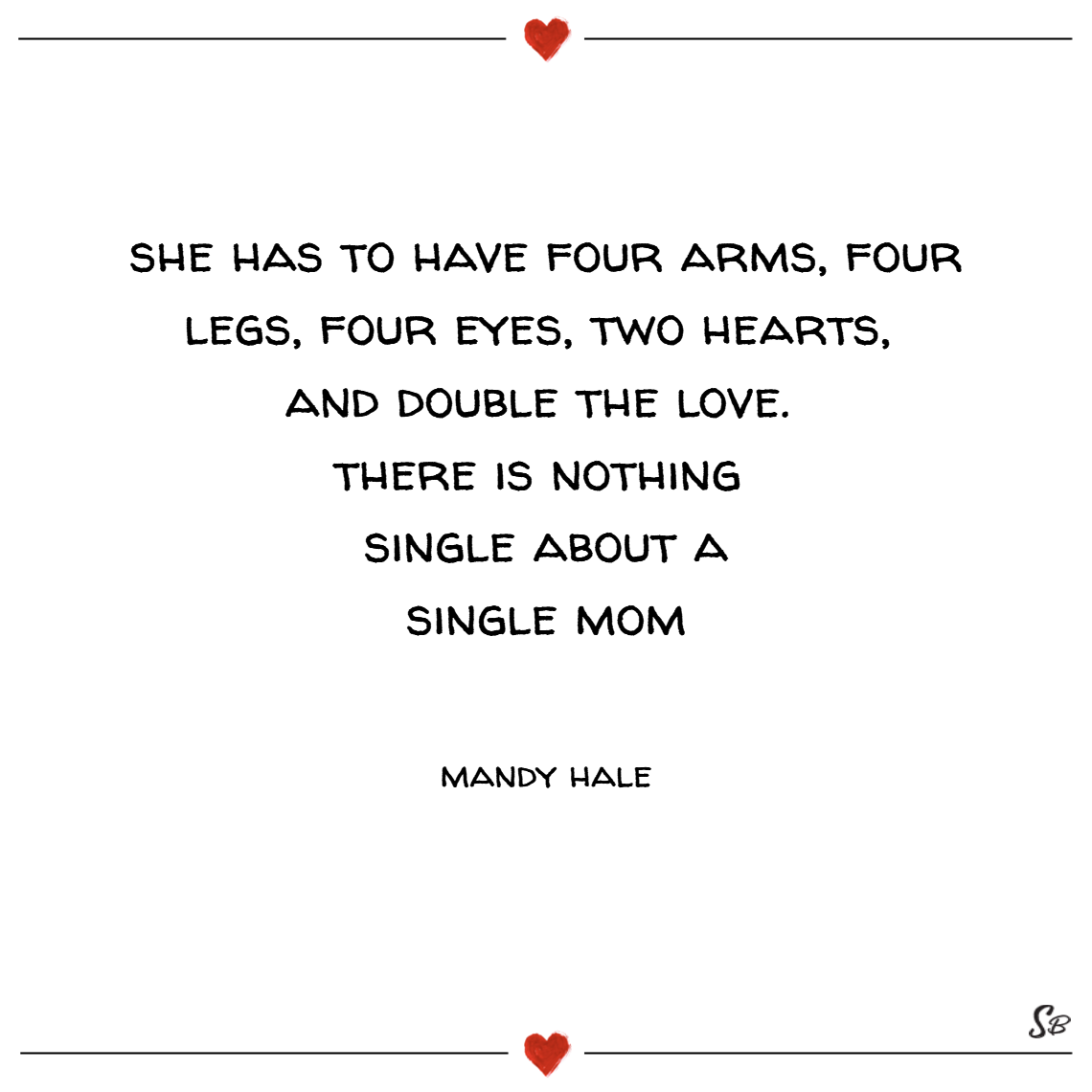 She has to have four arms, four legs, four eyes, two hearts, and double the love. there is nothing single about a single mom. – mandy hale