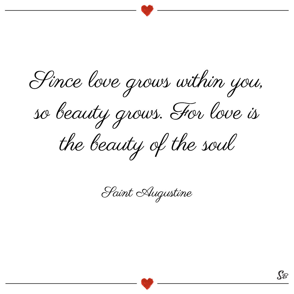 Since love grows within you, so beauty grows. for love is the beauty of the soul. – saint augustine