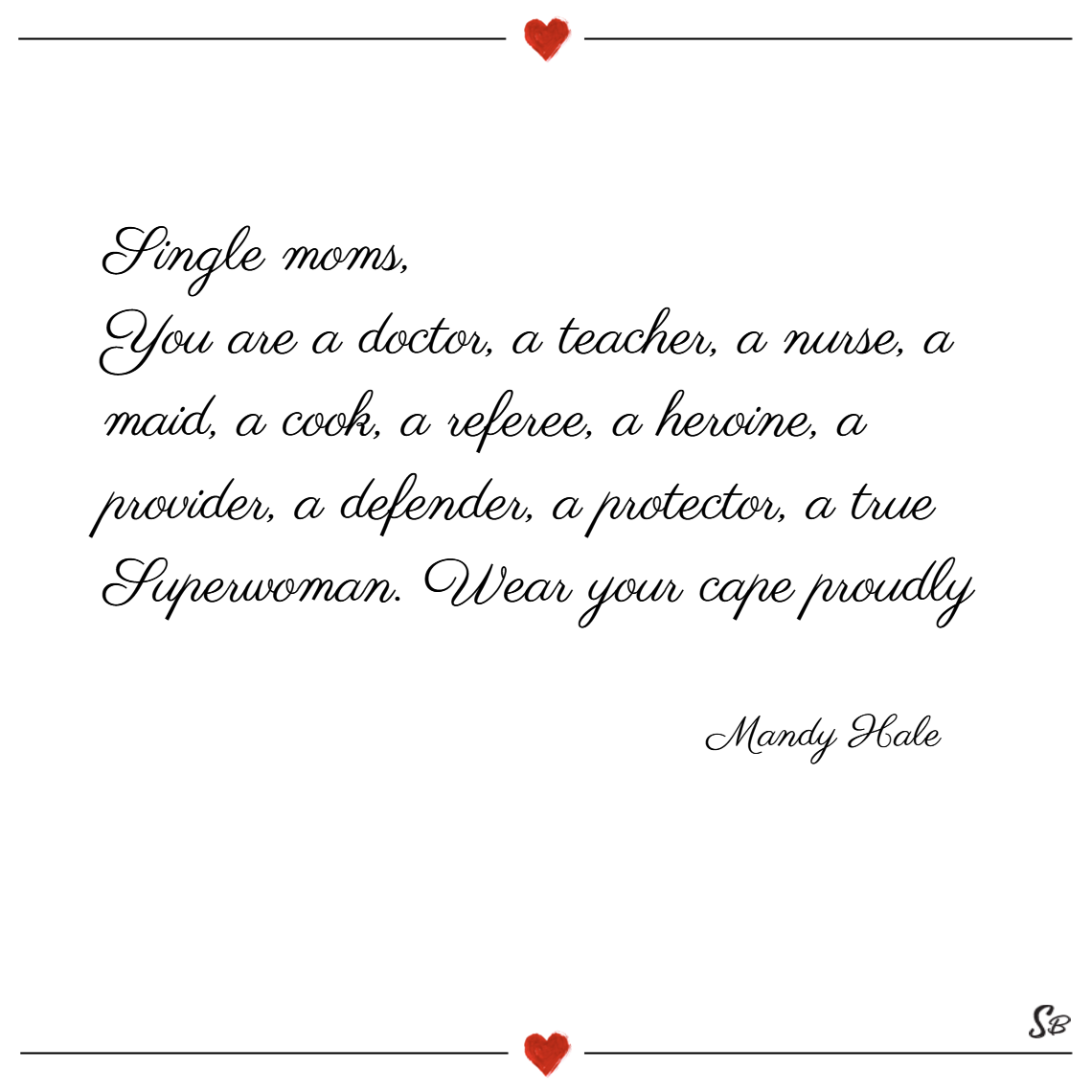 Single moms, you are a doctor, a teacher, a nurse, a maid, a cook, a referee, a heroine, a provider, a defender, a protector, a true superwoman. wear your cape proudly. – mandy hale single mom quotes