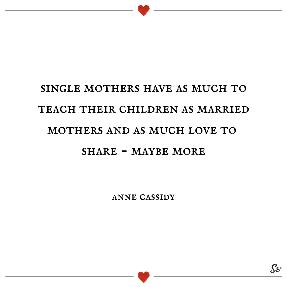 Single mothers have as much to teach their children as married mothers and as much love to share maybe more. – anne cassidy