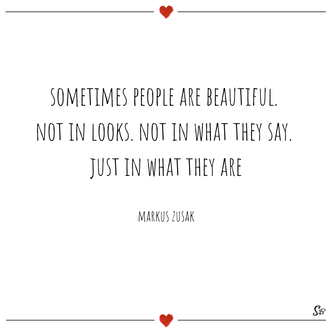 Sometimes people are beautiful. not in looks. not in what they say. just in what they are. – markus zusak