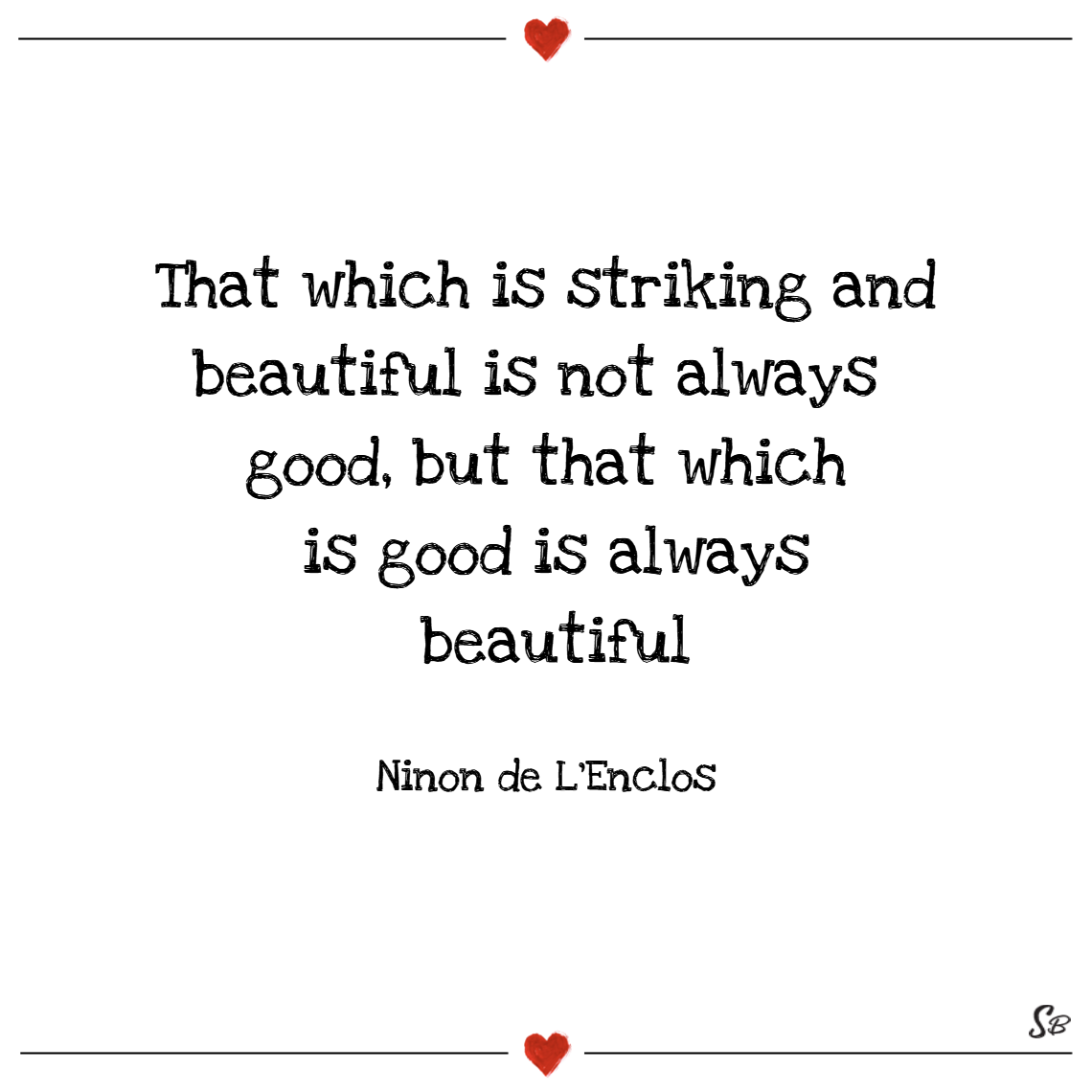 That which is striking and beautiful is not always good, but that which is good is always beautiful. – ninon de l'enclos