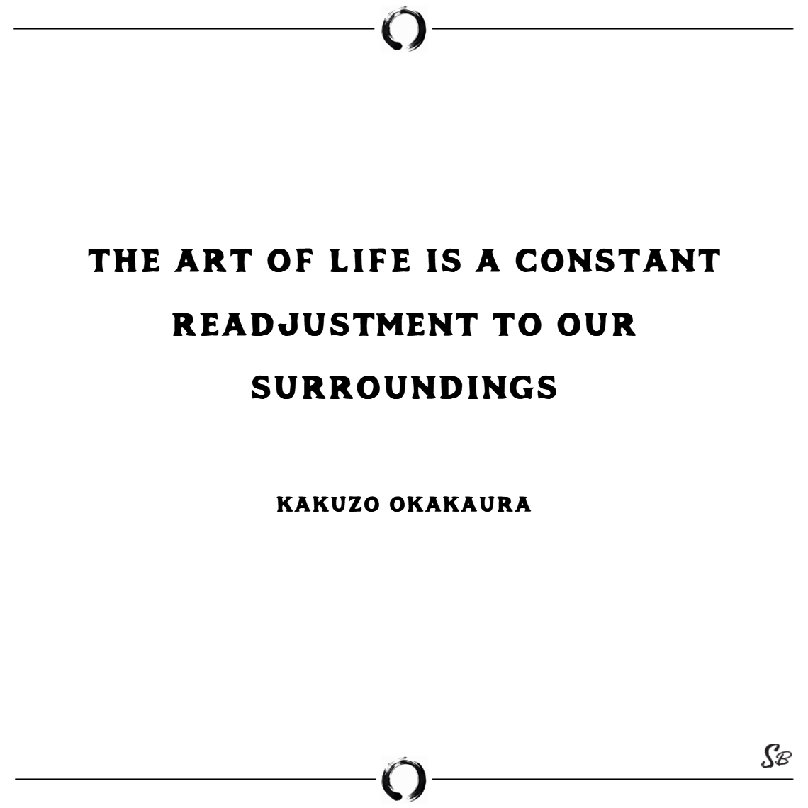 The art of life is a constant readjustment to our surroundings. – kakuzo okakaura