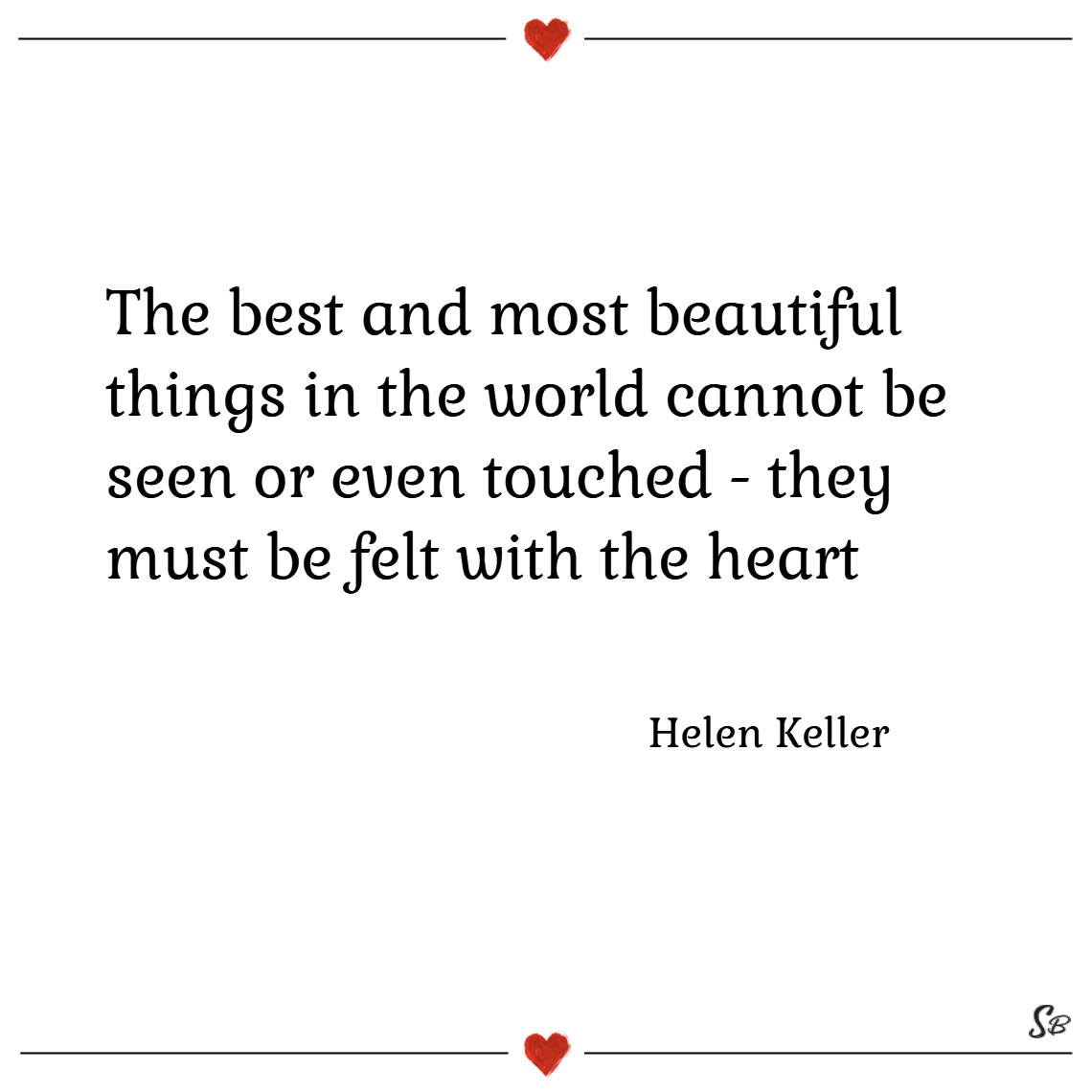 The best and most beautiful things in the world cannot be seen or even touched they must be felt with the heart. – helen keller