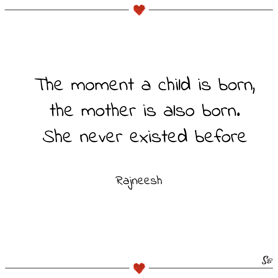 The moment a child is born, the mother is also born. she never existed before. – rajneesh