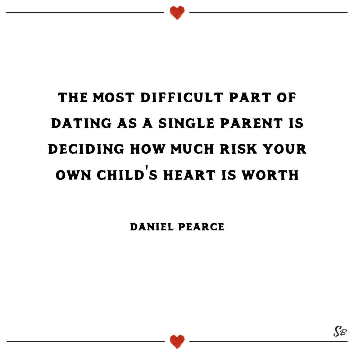 The most difficult part of dating as a single parent is deciding how much risk your own child's heart is worth. – daniel pearce