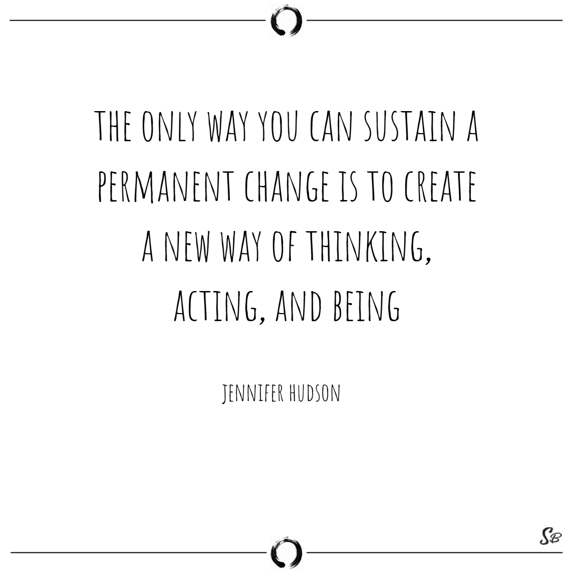 The only way you can sustain a permanent change is to create a new way of thinking, acting, and being. – jennifer hudson