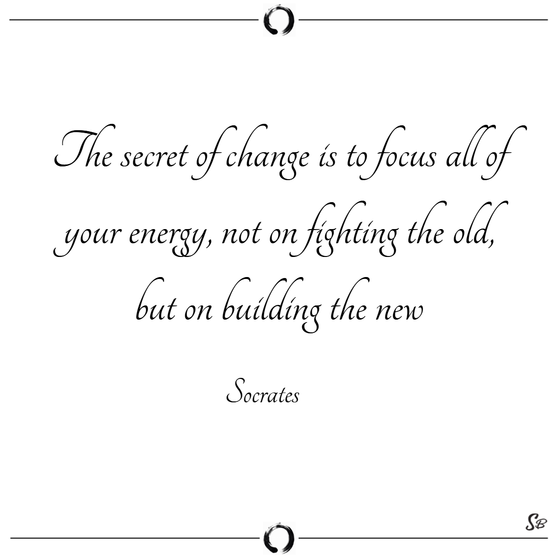 The secret of change is to focus all of your energy, not on fighting the old, but on building the new. – socrates