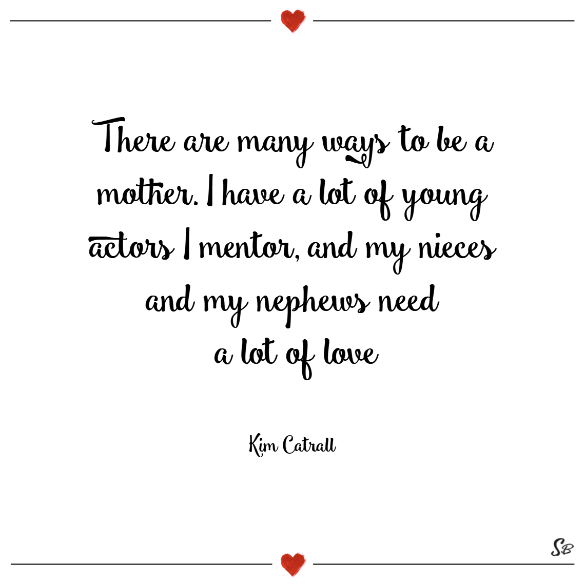 There are many ways to be a mother. i have a lot of young actors i mentor, and my nieces and my nephews need a lot of love. – kim cattrall