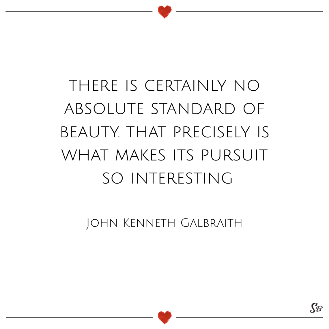 There is certainly no absolute standard of beauty. that precisely is what makes its pursuit so interesting. – john kenneth galbraith