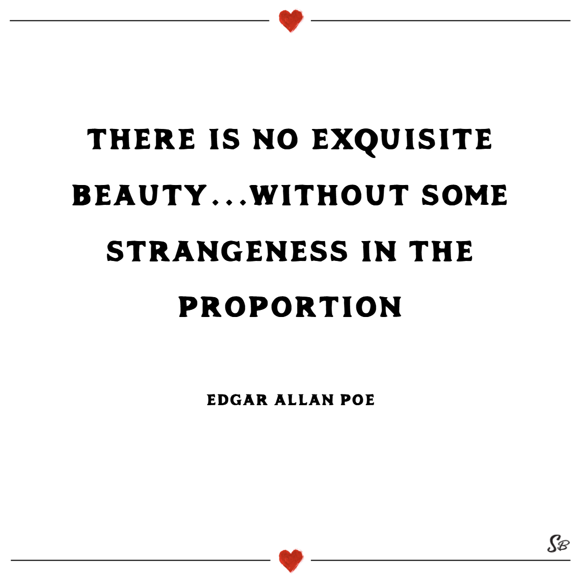 There is no exquisite beauty… without some strangeness in the proportion. – edgar allan poe Beauty quotes